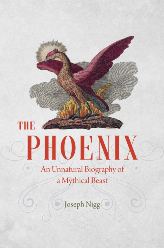 The Phoenix An Unnatural Biography of a Mythical Beast
