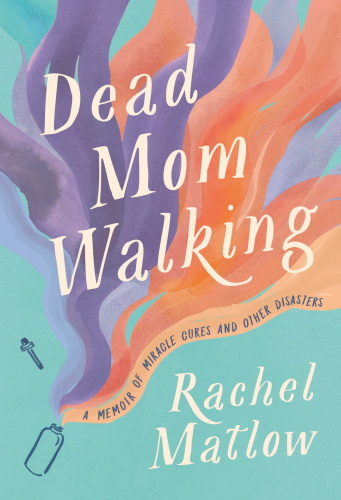 Dead Mom Walking A Memoir of Miracle Cures and Other Disasters