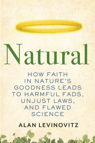 Natural How Faith in Nature's Goodness Leads to Harmful Fads, Unjust Laws, and Flawed Science by...