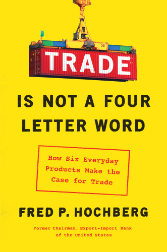 Trade Is Not a Four-Letter Word  How Six Everyday Products Make the Case for Trade by Fred P  Hoc...