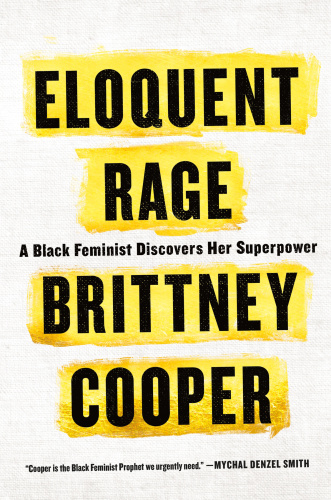 Eloquent Rage  A Black Feminist Discovers Her Superpower by Brittney Cooper MOBI