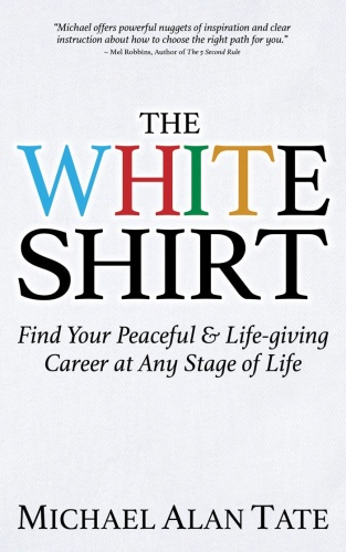 The White Shirt  Find Your Peaceful and Life-giving Career At Any Stage of Life by Michael Alan T...