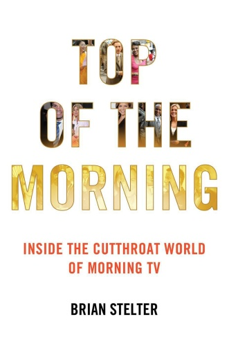 Top of the Morning  Inside the Cutthroat World of Morning TV by Brian Stelter