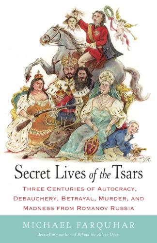 Secret Lives of the Tsars- Three Centuries of Autocracy, Debauchery, Betrayal, Mur...