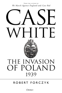 Case White  The Invasion of Poland 19' by Robert Forczyk