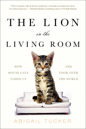 The Lion in the Living Room - How House Cats Tamed Us and Took Over the World
