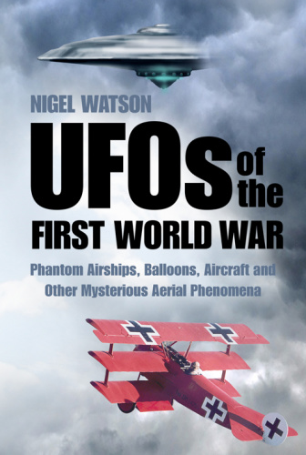 UFOs of the First World War   Phantom Airships, Balloons, Aircraft and Other Myste...