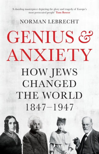 Genius & Anxiety  How Jews Changed the World by Norman Lebrecht