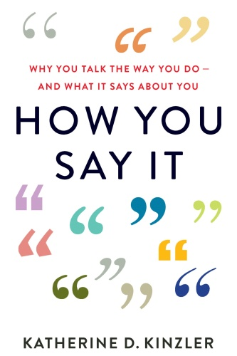 How You Say It  Why You Talk the Way You Do―And What It Says About You by Katherine D  Kinzler