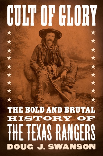 Cult of Glory  The Bold and Brutal History of the Texas Rangers by Doug J  Swanson
