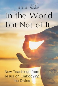 In the World but Not of It- New Teachings from Jesus on Embodying the Divine