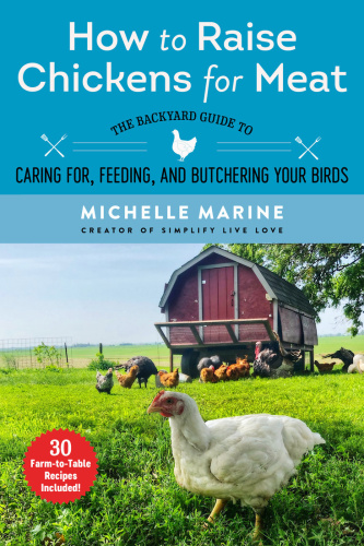 How to Raise Chickens for Meat The Backyard Guide to Caring for, Feeding, and But...