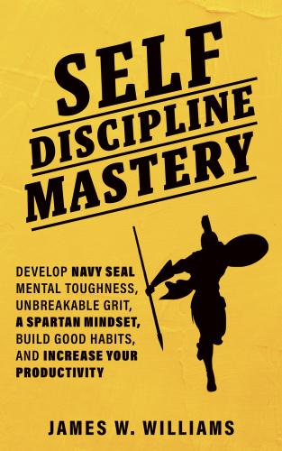 Self-discipline Mastery - Develop Navy Seal Mental Toughness, Unbreakable Grit, Spartan Mindset