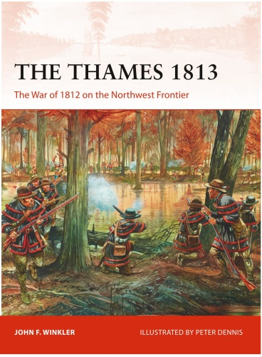 The Thames - The War of 1812 on the Northwest Frontier (Osprey C&aign 302 (1813)