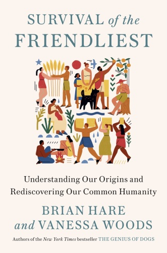 Survival of the Friendliest  Understanding Our Origins and Rediscovering Our Common Humanity by B...