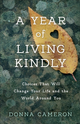 A Year of Living Kindly  Choices That Will Change Your Life and the World Around You by Donna Cam...