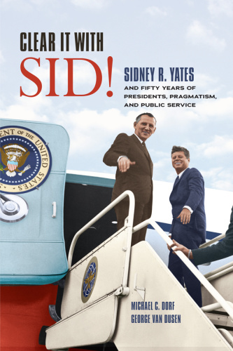 Clear It with Sid! Sidney R  Yates and Fifty Years of Presidents, Pragmatism, and ...