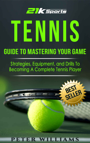 Tennis  Guide to Mastering Your Game  Strategies, Equipment and Drills To Becoming...