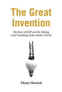 The Great Invention - The Story of GDP and the Making and Unmaking of the Modern W...