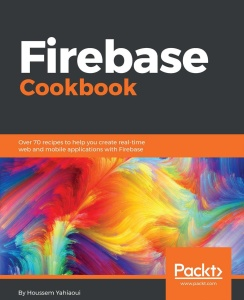 Firebase Cookbook Over 70 recipes to help you create real time web and mobile apps with Firebase