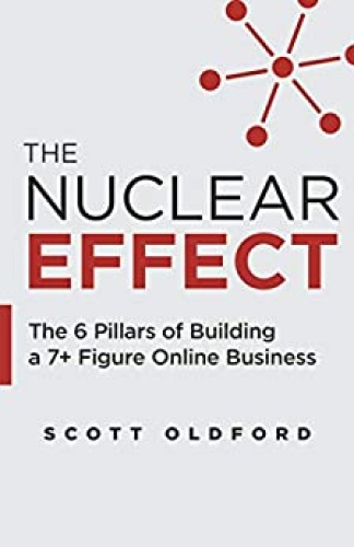 The Nuclear Effect  The 6 Pillars of Building a 7+ Figure Online Business by Scott Oldford