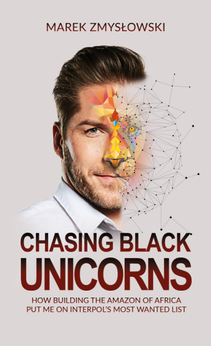 Chasing Black Unicorns  How Building the Amazon of Africa Put Me on Interpol's Most Wanted List b...