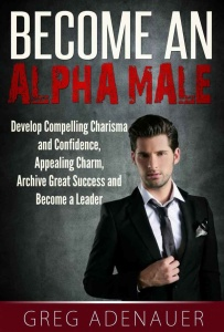 Become An Alpha Male - Develop Compelling Charisma and Confidence, Appealing Charm