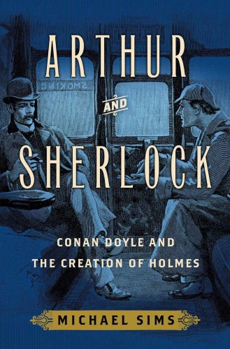 Arthur and Sherlock   Conan Doyle and the Creation of Holmes