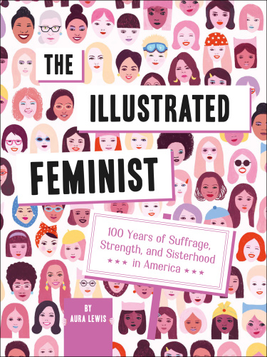The Illustrated Feminist  100 Years of Suffrage, Strength, and Sisterhood in America