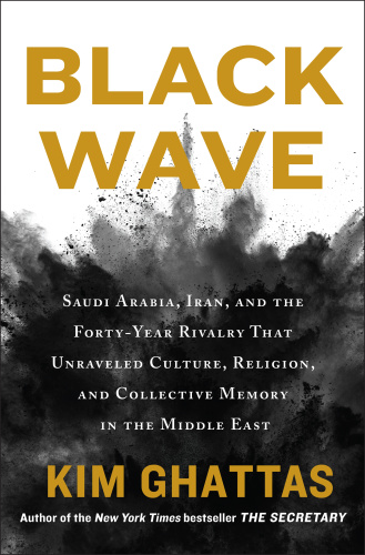Black Wave  Saudi Arabia, Iran, and the Forty-Year Rivalry by Kim Ghattas