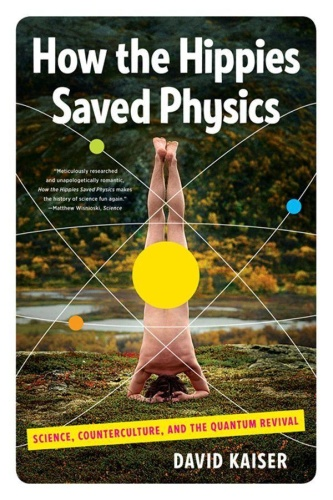How the Hippies Saved Physics  Science, Counterculture, and the Quantum Revival by David Kaiser