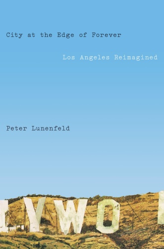 City at the Edge of Forever  Los Angeles Reimagined by Peter Lunenfeld