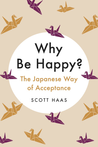 Why Be Happy  The Japanese Way of Acceptance by Scott Haas