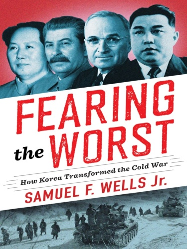 Fearing the Worst  How Korea Transformed the Cold War (Woodrow Wilson Center)