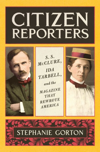 Citizen Reporters  S S  McClure, Ida Tarbell, and the Magazine That That Rewrote A...