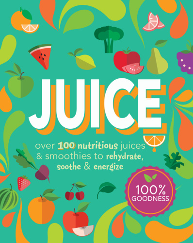 Juice - Over 100 Nutritious Juices & Smoothies to Rehydrate, Soothe& Energize