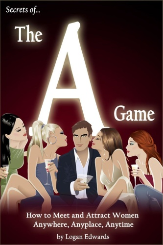Secrets of the A Game   How to Meet and Attract Women Anywhere, Anyplace, Anytime