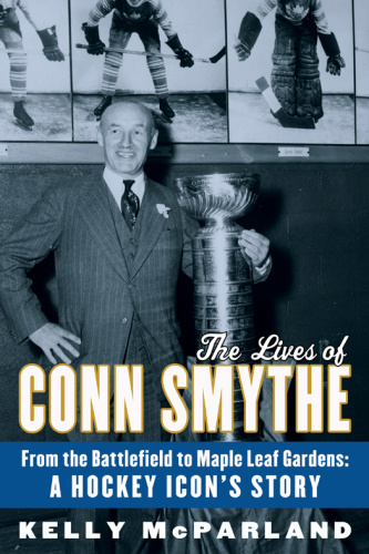 The Lives of Conn Smythe From the Battlefield to Maple Leaf Gardens A Hockey Icon'...