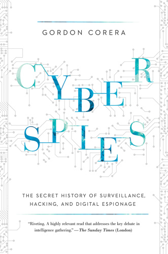 Cyberspies   The Secret History of Surveillance, Hacking, and Digital Espionage