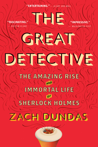 The Great Detective   The Amazing Rise and Immortal Life of Sherlock Holmes