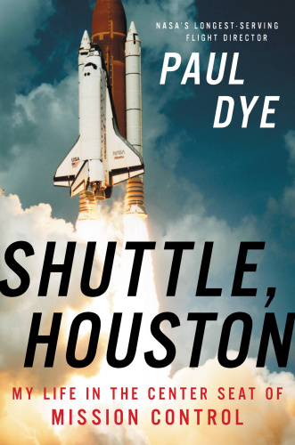 Shuttle, Houston  My Life in the Center Seat of Mission Control by Paul Dye