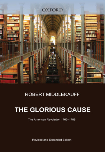 The Glorious Cause  The American Revolution 1763-1789 by Robert Middlekauff