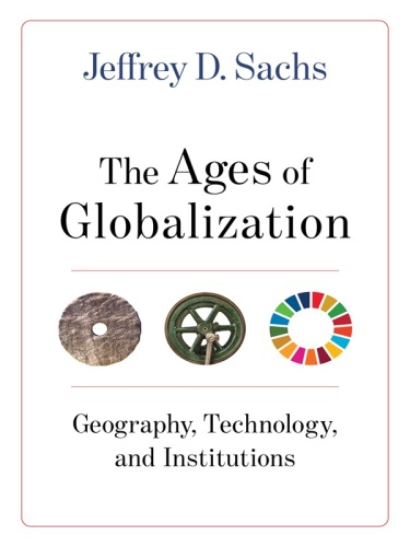 The Ages of Globalization Geography, Technology, and Institutions by Jeffrey D Sachs