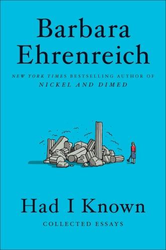Had I Known  Collected Essays by Barbara Ehrenreich