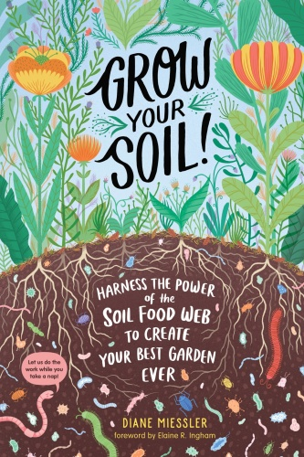 Grow Your Soil!  Harness the Power of the Soil Food Web to Create Your Best Garden...