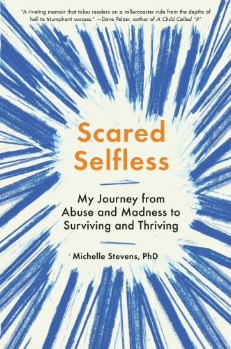 Scared Selfless   My Journey from Abuse and Madness to Surviving and Thriving
