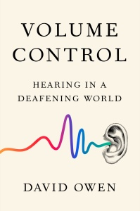 Volume Control  Hearing in a Deafening World by David Owen