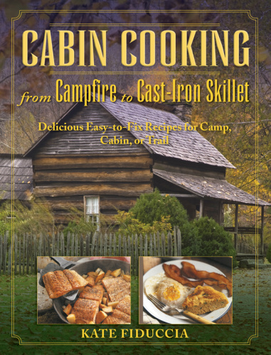 Cabin Cooking - from C&fire to Cast-iron Stove Delicious Easy-to-fix Recipes for C...