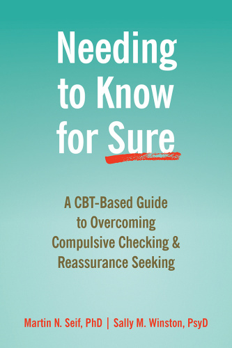 Needing to Know for Sure   A CBT Based Guide to Overcoming Compulsive Checking and Reassurance Se...