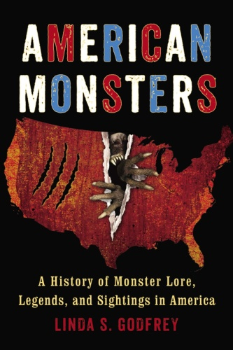 American Monsters  A History of Monster Lore, Legends, and Sightings in America by Linda S  Godfrey